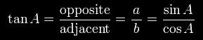 \tan A=\frac{\textrm{opposite}}{\textrm{adjacent}}=\frac{a}{\,b\,}=\frac{\sin A}{\cos A}\,.